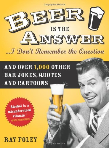 Beer is the Answer...I Don't Remember the Question: And Over 1,000 Other Bar Jokes, Quotes and Cartoons (Bartender Magazine)