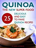 Quinoa (The New Superfood - 25 Delicious, Easy To Make Quinoa Recipes)