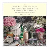 img - for Good Gifts from the Home: Perfumes, Scented Gifts, and Other Fragrances--Make Beautiful Gifts to Give (or Keep) book / textbook / text book