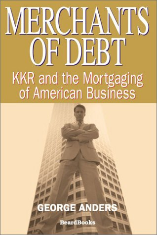 Merchants of Debt: KKR and the Mortgaging of American Business: George Anders: 9781587981258: Amazon.com: Books
