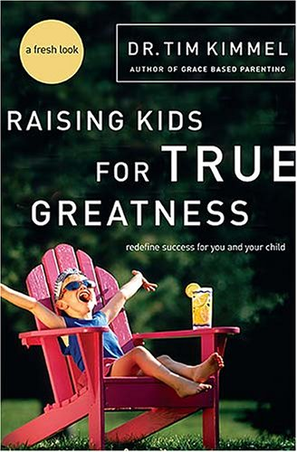 Raising Kids for True Greatness: Redefine Success for You and Your Child, DR. TIM KIMMEL