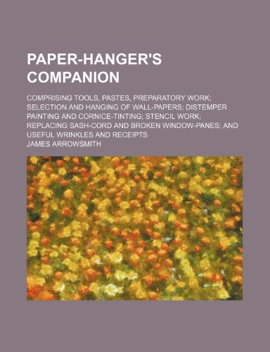 Paper-Hanger's Companion; Comprising Tools, Pastes, Preparatory Work Selection and Hanging of Wall-Papers Distemper Painting and Cornice-Tinting Stenc