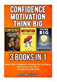 Confidence: Motivation: Think big: 3 Books in 1: World's Best Strategies For Boosting Your Confidence, Igniting Your Inner Drive & Accomplishing Giant ... Your Charismatic & Fearless Side To Shine)