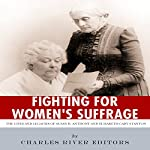 Fighting for Women's Suffrage: The Lives and Legacies of Susan B. Anthony and Elizabeth Cady Stanton |  Charles River Editors