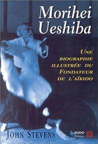 Morihei Ueshiba: Une biographie illustrée du fondateur de l\'aïkido par John Stevens
