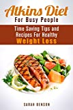 Atkins Diet For Busy People: Time Saving Tips and Recipes For Healthy Weight Loss (Dieting Plans for Weight Loss)