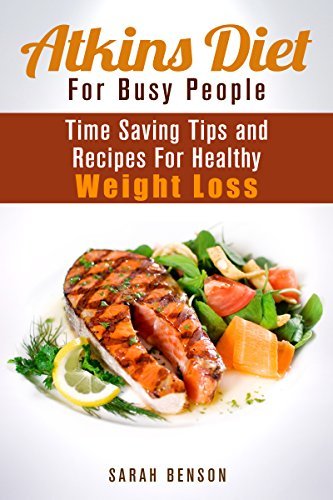 Atkins Diet For Busy People: Time Saving Tips and Recipes For Healthy Weight Loss (Dieting Plans for Weight Loss) by Sarah Benson