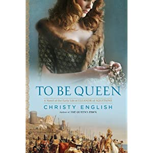 To Be Queen: A Novel of the Early Life of Eleanor of Aquitaine ...
