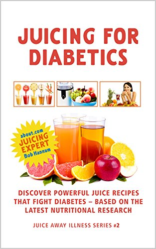 Juicing For Diabetics: Discover Powerful Juice Recipes that Fight Diabetes Based on the Latest Nutritional Research (Juice Away Illness Book 2) by Robert Hannum