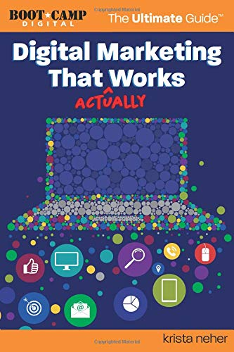 Digital Marketing That Actually Works the Ultimate Guide Discover Everything You Need to Build and Implement a Digital Marketing Strategy That Gets Results [Neher, Krista] (Tapa Blanda)
