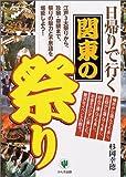 日帰りで行く関東の祭り―江戸3大祭りから、珍祭・奇祭まで、祭りの魅力と不思議を堪能しよう!