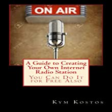 A Guide to Creating Your Own Internet Radio Station: You Can Do It for Free Also (       UNABRIDGED) by Kym Kostos Narrated by Dave Wright