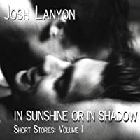 In Sunshine or in Shadow: Short Stories: Volume I (       UNABRIDGED) by Josh Lanyon Narrated by Adam Chase, Rob Granniss, Michael Oaks, JM Badger