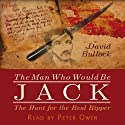The Man Who Would Be Jack: The Hunt for the Real Ripper (       UNABRIDGED) by David Bullock Narrated by Peter Owen