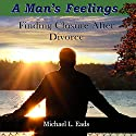 A Man's Feelings: Finding Closure After Divorce Audiobook by Michael L. Eads Narrated by Michael L. Eads