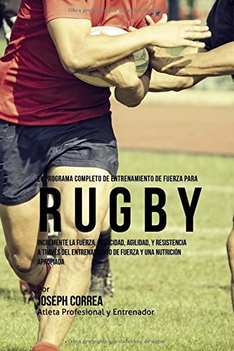 El Programa Completo de Entrenamiento de Fuerza para Rugby: Incremente la fuerza, velocidad, agilidad, y resistencia a traves del entrenamiento de fuerza y una nutricion apropiada
