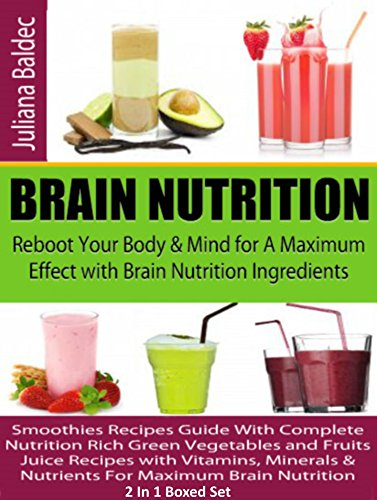 Brain Nutrition: Reboot Your Body & Mind For A Maximum Effect - Brain Nutrition Ingredients: Smoothies Recipes Guide With Complete Nutrition Rich Green Vegetables & Fruits Juice Recipes: 2 In 1 Box