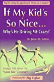 "If My Kids So Nice... Whys He Driving Me Crazy?: Straight Talk About the ""Good Kid"" Disorder"