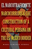 El Narcotraficante: Narcocorridos and the Construction of a Cultural Persona on the U.S.-Mexico Border (Inter-America Series)