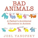 Bad Animals: A Father's Accidental Education in Autism (       UNABRIDGED) by Joel Yanofsky Narrated by Erik Synnestvedt