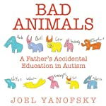 Bad Animals: A Father's Accidental Education in Autism | Joel Yanofsky