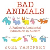 Bad Animals: A Father's Accidental Education in Autism | [Joel Yanofsky]