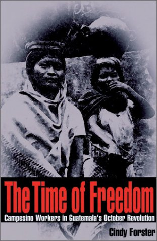 The Time Of Freedom: Campesino Workers in Guatemala's October Revolution (Pitt Latin American Series)