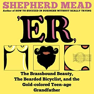 'ER, or, The Brassbound Beauty, The Bearded Bicyclist, and the Gold-Colored Teenage Grandfather: A Novel | [Shepherd Mead]
