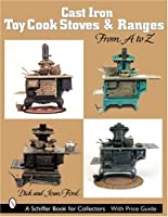 Cast Iron Toy Cook Stoves And Ranges: From a to Z (Schiffer Book for Collectors) by Schiffer Pub Ltd