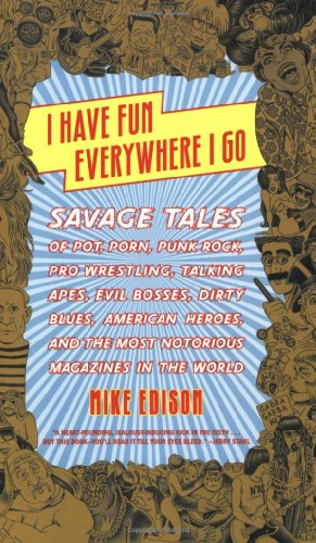 I Have Fun Everywhere I Go: Savage Tales of Pot, Porn, Punk Rock, Pro Wrestling, Talking Apes, Evil Bosses, Dirty Blues, American Heroes, and the Most Notorious Magazines in the World by Mike Edison