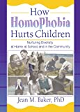 How Homophobia Hurts Children: Nurturing Diversity at Home, at School, and in the Community (Haworth Gay and Lesbian Studies)
