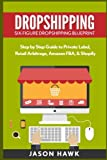 Dropshipping: Six-Figure Dropshipping Blueprint: Step by Step Guide to Private Label, Retail Arbitrage, Amazon FBA, Shopify