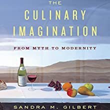The Culinary Imagination: From Myth to Modernity (       UNABRIDGED) by Sandra M. Gilbert Narrated by Suzanne Toren