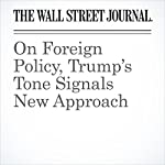On Foreign Policy, Trump's Tone Signals New Approach | Carol E. Lee,Ben Kesling