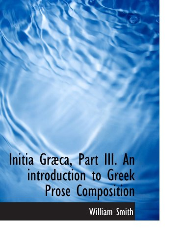 Initia Græca, Part III. An introduction to Greek Prose Composition