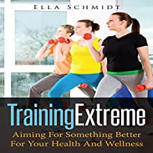 Training Extreme: Aiming for Something Better for Your Health and Wellness (       UNABRIDGED) by Ella Schmidt Narrated by Al Remington