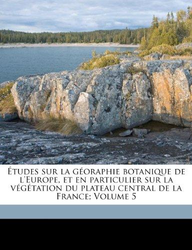 Études sur la géoraphie botanique de l'Europe, et en particulier sur la végétation du plateau central de la France; Volume 5