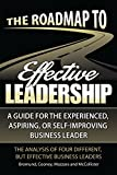 The Roadmap to Effective Leadership: A Guide For the Experienced, Aspiring, or Self-Improving Business Leader
