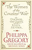 The Women of the Cousins' War: The Duchess, the Queen and the King's Mother Philippa Gregory