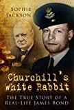 Sophie Jackson Churchill's White Rabbit: The True Story of a Real-Life James Bond