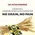 No Grain, No Pain: A 30-Day Diet for Eliminating the Root Cause of Chronic Pain Audiobook by Dr. Peter Osborne Narrated by Mick Stephenson