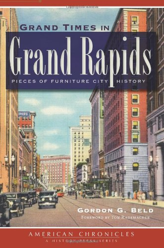 Grand Times In Grand Rapids: Pieces Of Furniture City History (Mi) (The History Press) front-26519