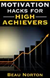 Motivation Hacks for High Achievers: How to Get Motivated, Stay Motivated, and Double Your Productivity Overnight (Actionable Strategies for Sustained Motivation and Increased Productivity)