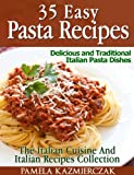 35 Easy Pasta Recipes - Delicious and Traditional Italian Pasta Dishes (The Italian Cuisine And Italian Recipes Collection)