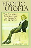 Erotic Utopia: The Decadent Imagination in Russia's Fin de Siecle (0299208842) by Matich, Olga