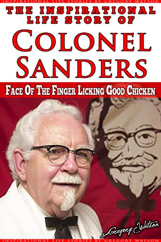 The Inspirational Life Story of Colonel Sanders: Face On The Finger Licking Good Chicken (Inspirational Life Stories by Gregory Watson Book 12) (English Edition)