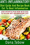Anti-Inflammatory Diet Guide And Recipe Book: Eat To Beat Inflammation: Stop Arthritis Pain Now With Easy To Follow Anti-Inflammatory Diet