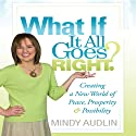 What If It All Goes Right?: Creating a New World of Peace, Prosperity & Possibility (       UNABRIDGED) by Mindy Audlin Narrated by Mindy Audlin