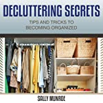 Decluttering Secrets: Tips and Tricks to Becoming Organized   Sally Munroe