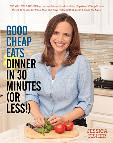 Good Cheap Eats Dinner in 30 Minutes or Less: Fresh, Fast, and Flavorful Home-Cooked Meals, with More Than 200 Recipes by Jessica Fisher